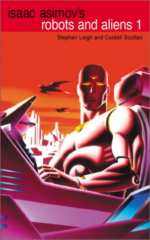 Robots and Aliens, Vol. 1 (Isaac Asimov's Robot City: Robots and Aliens, Bks. 1-2) (0743434749) by Stephen Leigh; Cordell Scotten