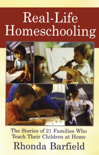 Real-Life Homeschooling: The Stories of 21 Families Who Teach Their Children at Home: Barfield, ...