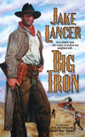 Big Iron (Golden Spike Trilogy): Lancer, Jake