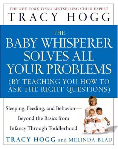 The Baby Whisperer Solves All Your Problems : Sleeping, Feeding, And Behavior Beyond The Basics From Infancy Through Toddlerhood