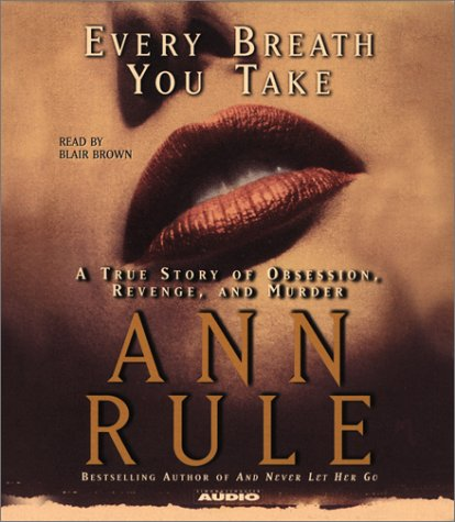 Every Breath You Take: A True Story of Obsession, Revenge, and Murder: Ann Rule