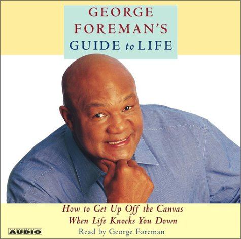 George Foreman's Guide to Life: How to Get Up Off the Canvas When Life Knocks You Down: ...