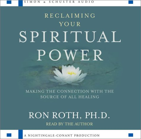 Reclaiming Your Spiritual Power: Making the Connection with Source of All Healing: Ron Roth, Ph. D.