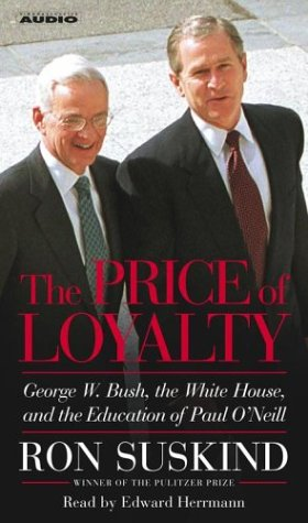 The Price of Loyalty: George W. Bush, the White House, and the Education of Paul O'Neil: ...