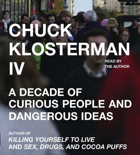 9780743554299: Chuck Klosterman IV: A Decade of Curious People and Dangerous Ideas