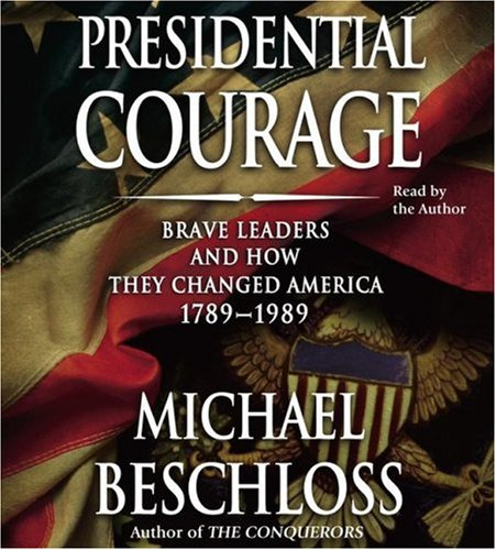 Presidential Courage: Brave Leaders and How They Changed America 1789-1989 (0743561783) by Beschloss, Michael R.