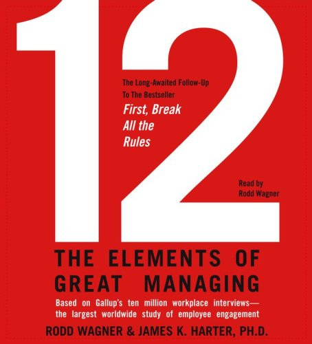 12: The Elements of Great Managing: Wagner, Rodd; Harter, James K.