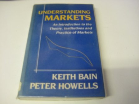 Understanding Markets: An Introduction to the Theory, Institutions and Practice of Markets: Bain, K...