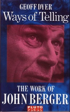 The Ways of Telling: The Work of John Berger: Dyer, Geoff