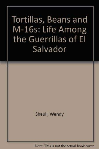 Tortillas, Beans and M-16s: A Year with the Guerrillas in El Salvador.: Shaull, Wendy