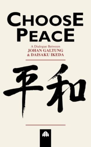 Choose Peace A Dialogue Between Johan Galtung and Daisaku Ikeda