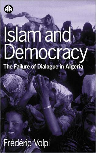 Islam and Democracy: The Failure of Dialogue in Algeria (Hardback): Frederic Volpi