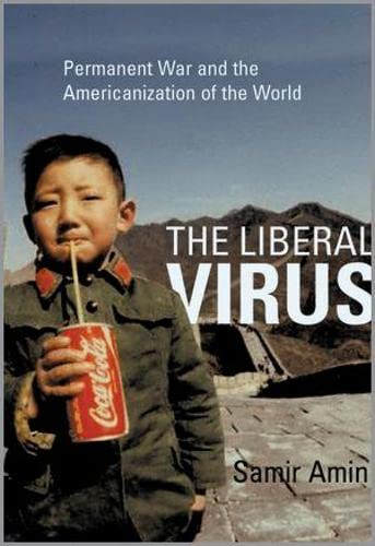 The liberal virus : permanent war and the Americanization of the world.: Amin, Samir.