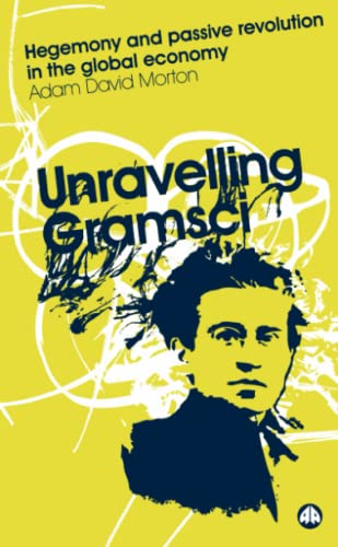 Unravelling Gramsci: Hegemony and Passive Revolution in the Global Economy: Morton, Adam David