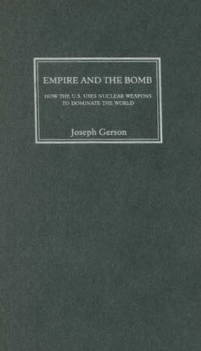 Empire and the Bomb: How the U.S. Uses Nuclear Weapons to Dominate the World: Joseph Gerson
