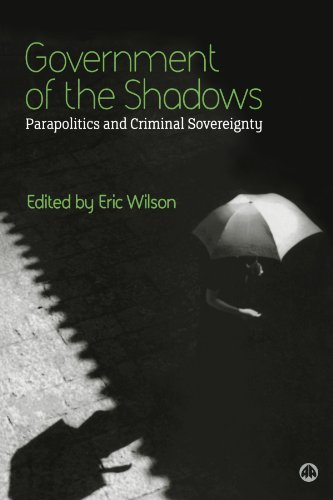 Government of the Shadows: Parapolitics and Criminal Sovereignty: Eric Wilson