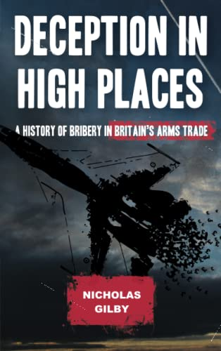 Deception in High Places: A History of Bribery in Britains Arms Trade: Nicholas Gilby