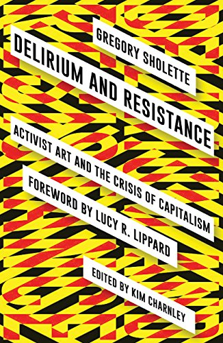 Delirium and Resistance: Activist Art and the Crisis of Capitalism: Gregory Sholette, Kim Charnley
