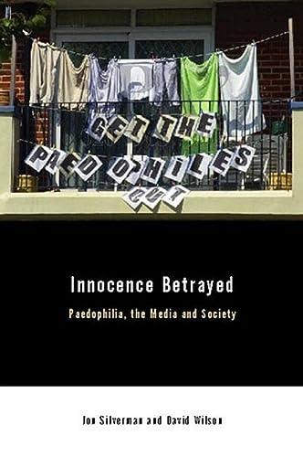 Innocence Betrayed: Paedophilia, the Media and Society: David C. Wilson