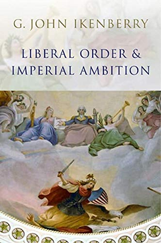 Liberal Order and Imperial Ambition: Essays on American Power and World Politics: Ikenberry, G. ...