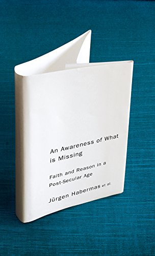 An Awareness of What Is Missing: Faith and Reason in a Post-Secular Age: Jurgen Habermas