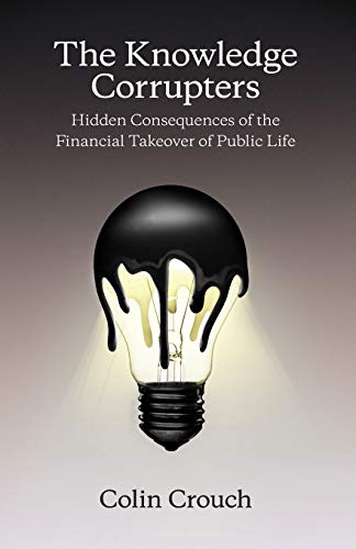 9780745669861: The Knowledge Corrupters: Hidden Consequences of the Financial Takeover of Public Life