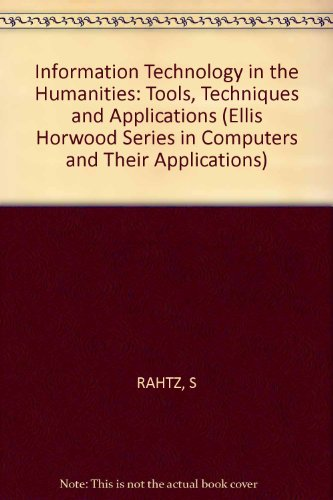 Information Technology in the Humanities : Tools, Techniques and Applications: Rahtz, Sebastian