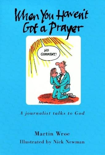 When You Haven't Got a Prayer: A Journalist Talks to God: Wroe, Martin