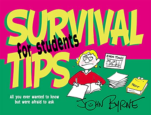 Survival Tips for Students: All You Ever Wanted to Know But Were Afraid to Ask: Byrne, John