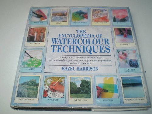 The Encyclopedia of Watercolour Techniques A Unique A-Z Directory of Techniques for Watercolour, ...