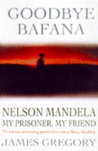 Goodbye Bafana. Nelson Mandela, My Prisoner, My Friend: Gregory, James; Graham, Bob