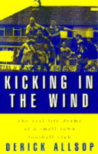Kicking in the wind: the real life drama of a small-town football club: Derrick ALLSOP