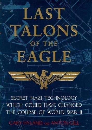 Last Talons of the Eagle: Secret Nazi Aerospace Projects Which Almost Changed the Course of World ...