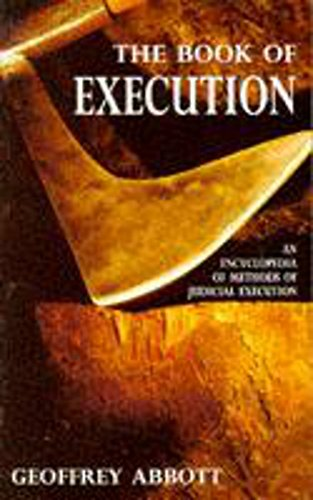 The Book of Execution: An Encyclopedia of Methods of Judicial Execution: Abbott, Geoffrey