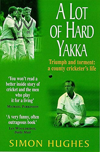 A Lot of Hard Yakka ; Triumph and Torment : a County Cricketer's Life: Hughes , Simon