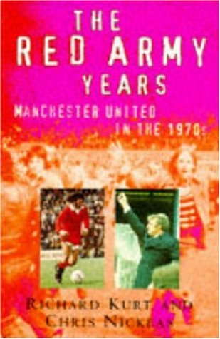 The Red Army Years: Manchester United in the 1970s (9780747256335) by Richard Kurt; Chris Nickeas