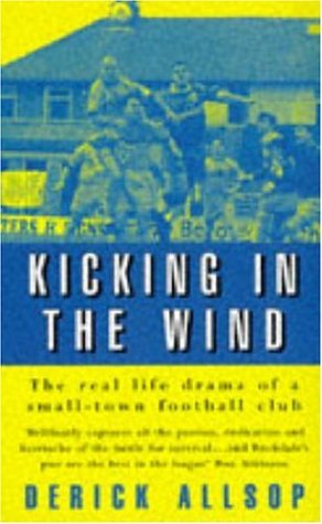 Kicking in the Wind: The Real Life Drama of a Small-town Football Club (9780747256410) by Allsop, Derick