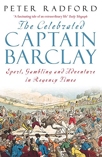The Celebrated Captain Barclay : Sport, Gambling and Adventure in Regency Times: Radford, Peter