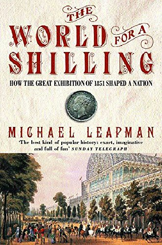 The World for a Shilling: How the Great Exhibition of 1851 Shaped a Nation: Leapman, Michael