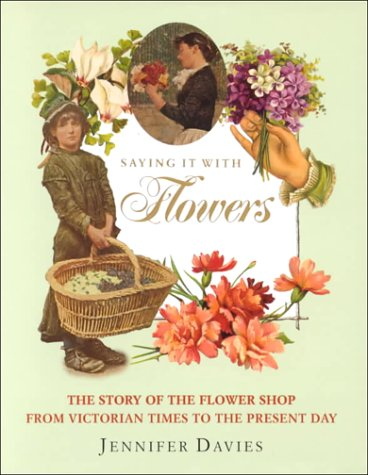 Saying It With Flowers - The Story of the Flower Shop from Victorian Times to the Present Day: ...