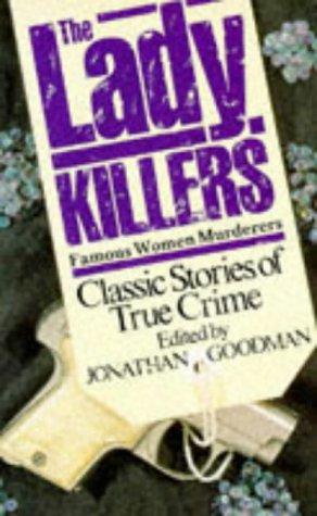 THE LADY KILLERS: FAMOUS WOMEN MURDERERS: JONATHAN GOODMAN (EDITOR)