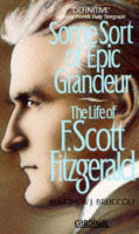 Some Sort of Epic Grandeur: The Life of F.Scott Fitzgerald (0747411522) by MATTHEW J. BRUCCOLI