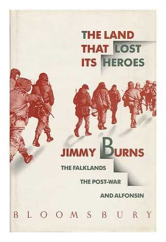The Land That Lost Its Heroes: The Falklands the Post-War and Alfonsin: Burns, Jimmy