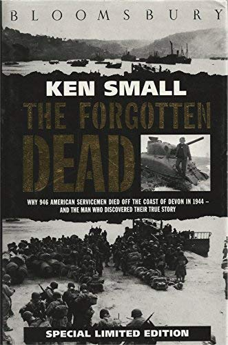 The Forgotten Dead Why 946 American Servicemen Died Off the Coast of Devon in 1944: Small, Ken with...