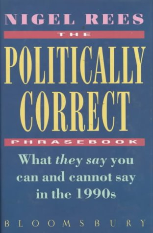 The Politically Correct Phrasebook: What They Say You Can and Cannot Say in the 1990s (0747514267) by Nigel Rees