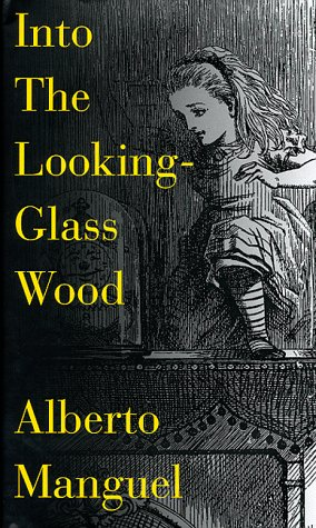 Into the Looking Glass Wood: Essays on: Manguel, Alberto &