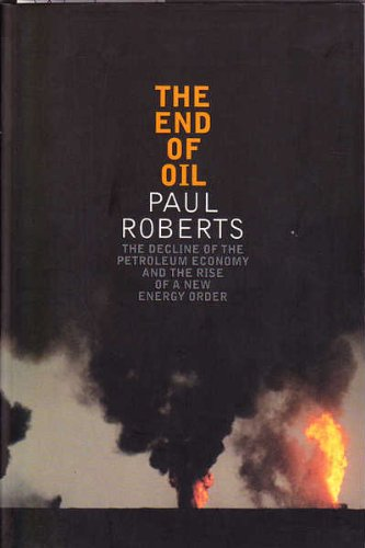 The End of Oil: The decline of The Petroleum Economy and the rise of a New energy Order (0747574537) by Roberts, Paul