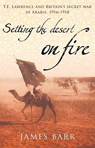 9780747579861: Setting the Desert on Fire: T.E. Lawrence and Britain's Secret War in Arabia, 1916-18