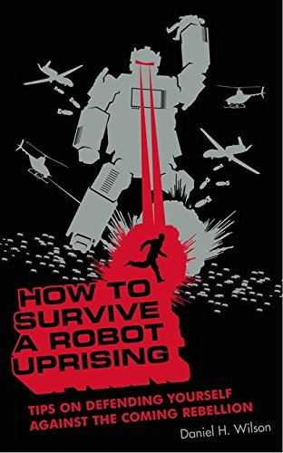 9780747580232: How to Survive a Robot Uprising: Tips on Defending Yourself Against the Coming Rebellion