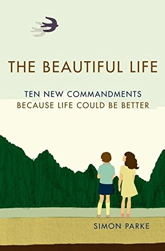 The Beautiful Life: Ten New Commandments: Because Life Could be Better: Parke, Simon